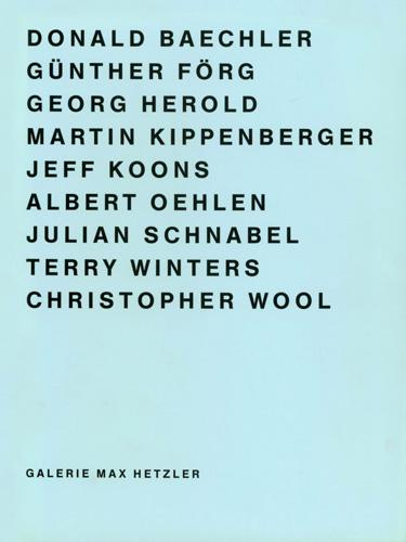 Donald Baechler, Günther Förg, Georg Herold, Martin Kippenberger, Jeff Koons, Albert Oehlen, Julian Schnabel, Terry Winters, Christopher Wool - Galerie Max Hetzler